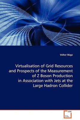 Virtualisation of Grid Resources and Prospects of the Measurement of Z Boson Production in Association with Jets at the Large Hadron Collider (Paperback)