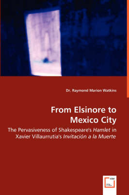 From Elsinore to Mexico City - The Pervasiveness of Shakespeare's Hamlet in Xavier Villaurrutia's Invitacion a la Muerte (Paperback)