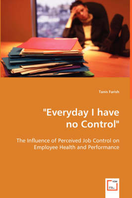 Everyday I Have No Control: The Influence of Perceived Job Control on Employee Health and Performance (Paperback)