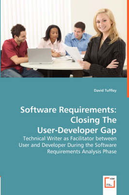 Software Requirements: Closing the User-Developer Gap - Technical Writer as Facilitator Between User and Developer During the Software Requirements Analysis Phase (Paperback)