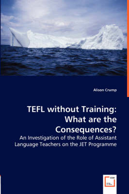 Tefl Without Training: What Are the Consequences? - An Investigation of the Role of Assistant Language Teachers on the Jet Programme (Paperback)