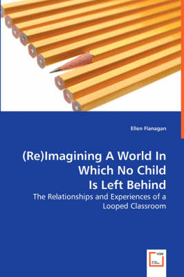 (Re)Imagining a World in Which No Child Is Left Behind - The Relationships and Experiences of a Looped Classroom (Paperback)