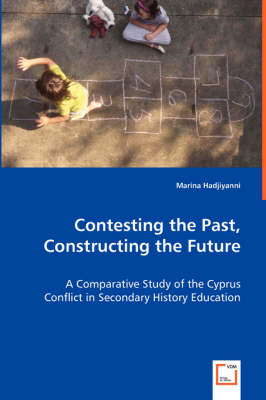 Contesting the Past, Constructing the Future: A Comparative Study of the Cyprus Conflict in Secondary History Education (Paperback)