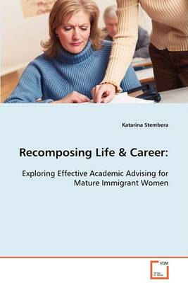 Recomposing Life & Career: Exploring Effective Academic Advising for Mature Immigrant Women (Paperback)