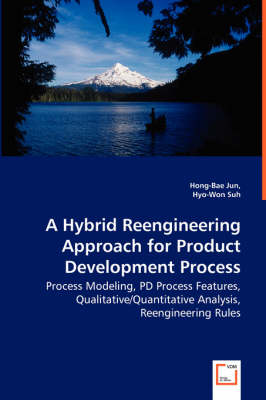 A Hybrid Reengineering Approach for Product Development Process - Process Modeling, Pd Process Features, Qualitative/Quantitative Analysis, Reengineering Rules (Paperback)