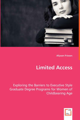 Limited Access - Exploring the Barriers to Executive Style Graduate Degree Programs for Women of Childbearing Age (Paperback)