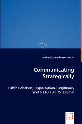 Communicating Strategically - Public Relations, Organisational Legitimacy and NATO's Bid for Kosovo (Paperback)