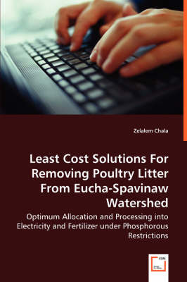 Least Cost Solutions for Removing Poultry Litter from Eucha-Spavinaw Watershed - Optimum Allocation and Processing Into Electricity and Fertilizer Under Phosphorous Restrictions (Paperback)