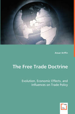 The Free Trade Doctrine - Evolution, Economic Effects, and Influences on Trade Policy (Paperback)