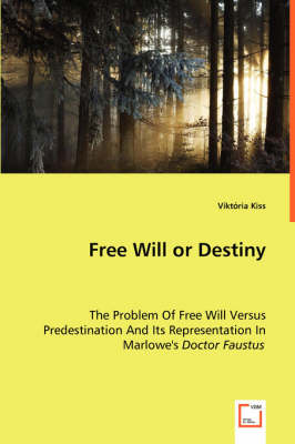 Free Will or Destiny - The Problem of Free Will Versus Predestination and Its Representation in Marlowe's Doctor Faustus (Paperback)