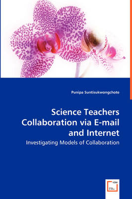 Science Teachers Collaboration Via E-mail and Internet - Investigating Models of Collaboration (Paperback)