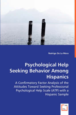 Psychological Help Seeking Behavior Among Hispanics - A Confirmatory Factor Analysis of the Attitudes Toward Seeking Professional Psychological Help Scale (Atp) with a Hispanic Sample (Paperback)