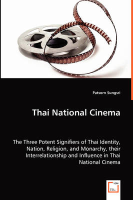 Thai National Cinema - The Three Potent Signifiers of Thai Identity, Nation, Religion, and Monarchy, Their Interrelationship and Influence in Thai National Cinema (Paperback)