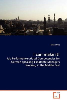 I Can Make It! - Job Performance-Critical Competencies for German-Speaking Expatriate Managers Working in the Middle East (Paperback)