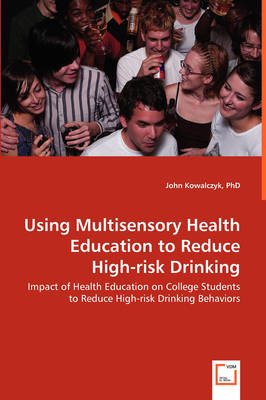 Using Multisensory Health Education to Reduce High-Risk Drinking - Impact of Health Education on College Students to Reduce High-Risk Drinking Behaviors (Paperback)