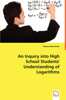 An Inquiry Into High School Students' Understanding of Logarithms (Paperback)