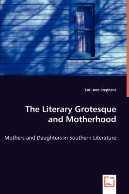 The Literary Grotesque and Motherhood - Mothers and Daughters in Southern Literature (Paperback)