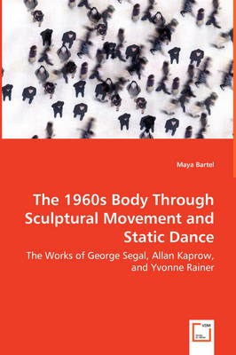 The 1960s Body Through Sculptural Movement and Static Dance - The Works of George Segal, Allan Kaprow, and Yvonne Rainer (Paperback)