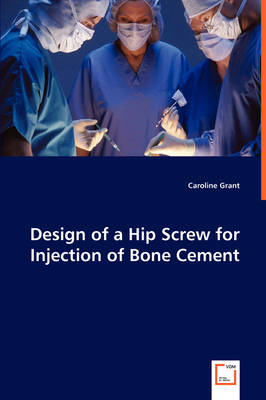 Design of a Hip Screw for Injection of Bone Cement (Paperback)