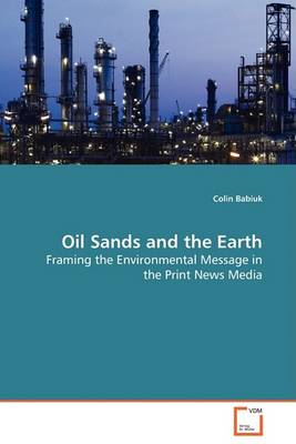 Oil Sands and the Earth - Framing the Environmental Message in the Print News Media (Paperback)