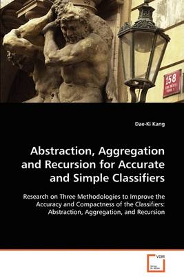 Abstraction, Aggregation and Recursion for Accurate and Simple Classifiers (Paperback)