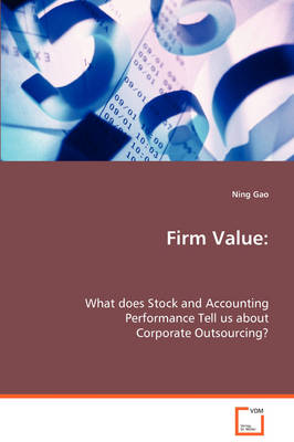 Firm Value: What Does Stock and Accounting Performance Tell Us about Corporate Outsourcing? (Paperback)
