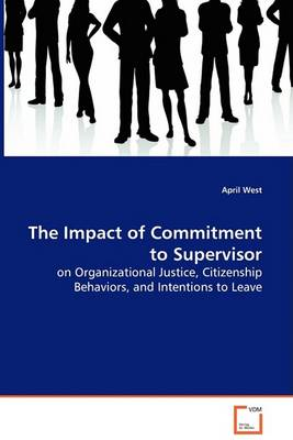 The Impact of Commitment to Supervisor - On Organizational Justice, Citizenship Behaviors, and Intentions to Leave (Paperback)