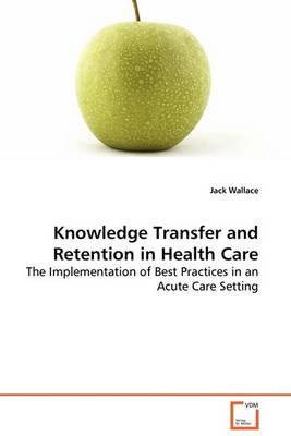 Knowledge Transfer and Retention in Health Care - The Implementation of Best Practices in an Acute Care Setting (Paperback)