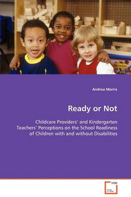 Ready or Not - Childcare Providers and Kindergarten Teachers Perceptions on the School Readiness of Children with and Without Disabilities (Paperback)