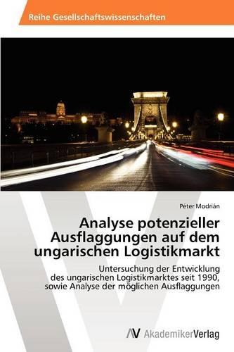 Analyse Potenzieller Ausflaggungen Auf Dem Ungarischen Logistikmarkt (Paperback)
