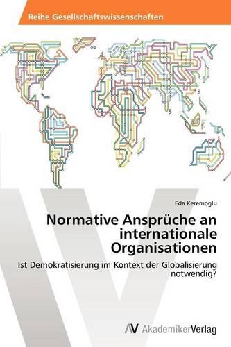 Normative Anspruche an Internationale Organisationen (Paperback)