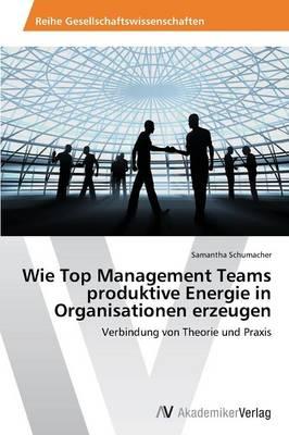 Wie Top Management Teams Produktive Energie in Organisationen Erzeugen (Paperback)