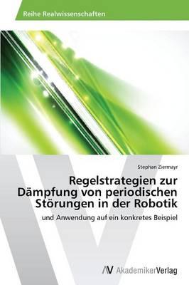 Regelstrategien Zur Dampfung Von Periodischen Storungen in Der Robotik (Paperback)
