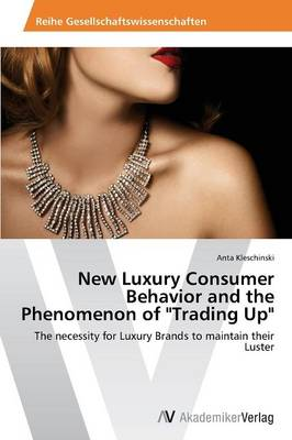 New Luxury Consumer Behavior and the Phenomenon of Trading Up (Paperback)