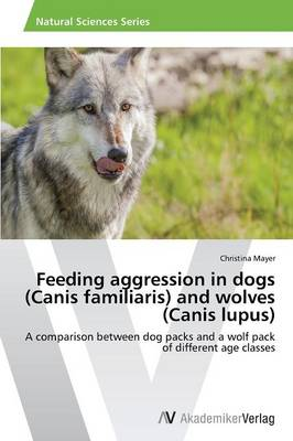 Feeding Aggression in Dogs (Canis Familiaris) and Wolves (Canis Lupus) (Paperback)
