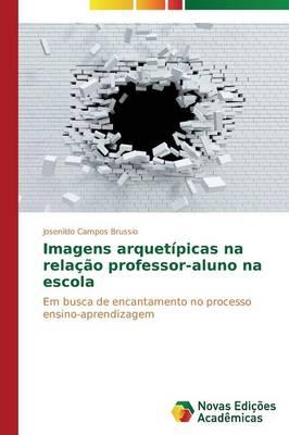 Imagens Arquetipicas Na Relacao Professor-Aluno Na Escola (Paperback)