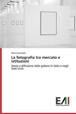 La Fotografia Tra Mercato E Istituzioni (Paperback)