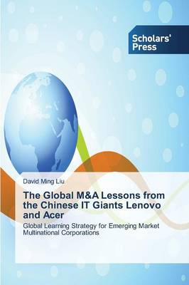 The Global M&A Lessons from the Chinese It Giants Lenovo and Acer (Paperback)