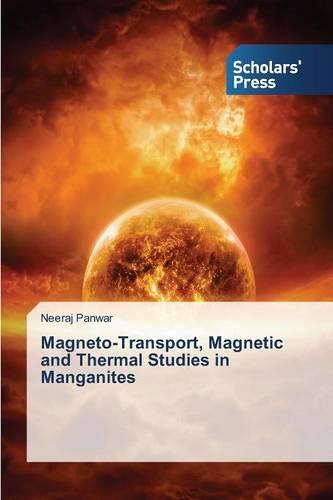 Magneto-Transport, Magnetic and Thermal Studies in Manganites (Paperback)