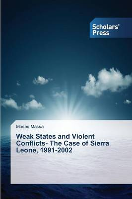 Weak States and Violent Conflicts- The Case of Sierra Leone, 1991-2002 (Paperback)
