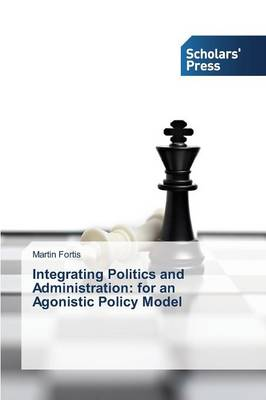 Integrating Politics and Administration: For an Agonistic Policy Model (Paperback)