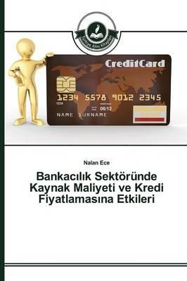 Bankac L K Sektorunde Kaynak Maliyeti Ve Kredi Fiyatlamas Na Etkileri (Paperback)