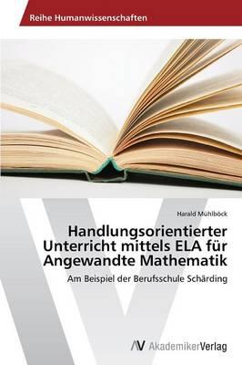 Handlungsorientierter Unterricht Mittels Ela Fur Angewandte Mathematik (Paperback)