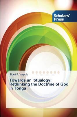 Towards an 'Otualogy: Rethinking the Doctrine of God in Tonga (Paperback)