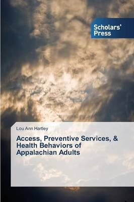 Access, Preventive Services, & Health Behaviors of Appalachian Adults (Paperback)
