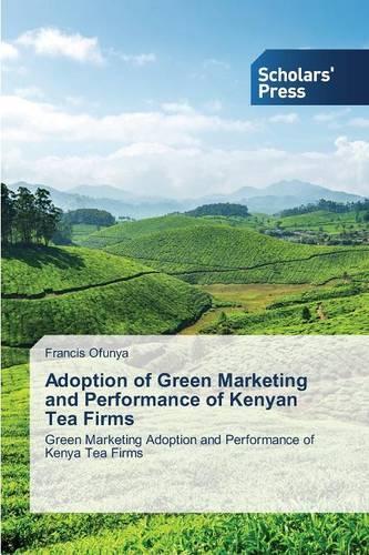 Adoption of Green Marketing and Performance of Kenyan Tea Firms (Paperback)