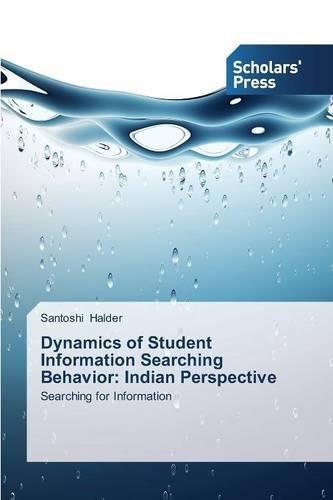 Dynamics of Student Information Searching Behavior: Indian Perspective (Paperback)