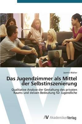 Das Jugendzimmer ALS Mittel Der Selbstinszenierung (Paperback)
