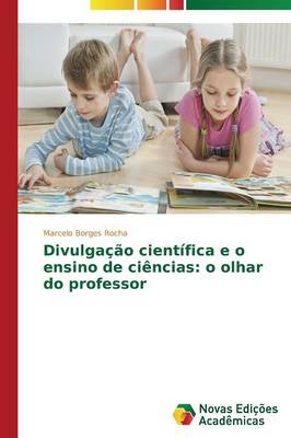 Divulgacao Cientifica E O Ensino de Ciencias: O Olhar Do Professor (Paperback)