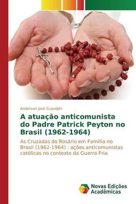 A Atuacao Anticomunista Do Padre Patrick Peyton No Brasil (1962-1964) (Paperback)